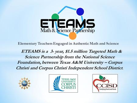 Elementary Teachers Engaged in Authentic Math and Science ETEAMS is a 3- year, $1.5 million Targeted Math & Science Partnership from the National Science.
