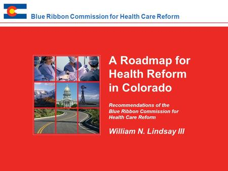 A Roadmap for Health Reform in Colorado Recommendations of the Blue Ribbon Commission for Health Care Reform William N. Lindsay III Blue Ribbon Commission.