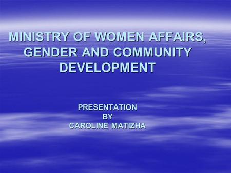 MINISTRY OF WOMEN AFFAIRS, GENDER AND COMMUNITY DEVELOPMENT PRESENTATION BY CAROLINE MATIZHA.