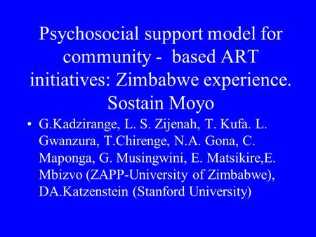 Psychosocial support model for community - based ART initiatives: Zimbabwe experience. Sostain Moyo G.Kadzirange, L. S. Zijenah, T. Kufa. L. Gwanzura,