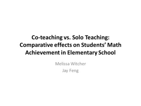 Co-teaching vs. Solo Teaching: Comparative effects on Students' Math Achievement in Elementary School Melissa Witcher Jay Feng.