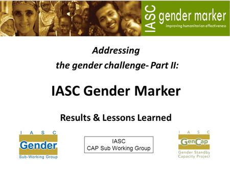 Addressing the gender challenge- Part II: IASC Gender Marker Results & Lessons Learned IASC CAP Sub Working Group.