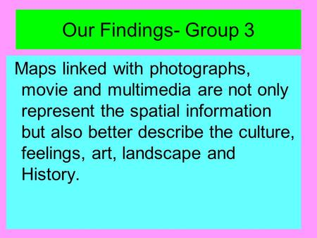 Our Findings- Group 3 Maps linked with photographs, movie and multimedia are not only represent the spatial information but also better describe the culture,