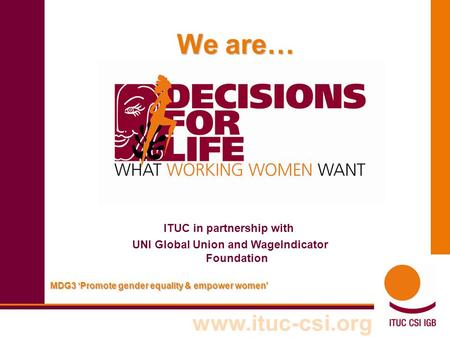 Www.ituc-csi.org Em MDG3 'Promote gender equality & empower women' We are… ITUC in partnership with UNI Global Union and WageIndicator Foundation.