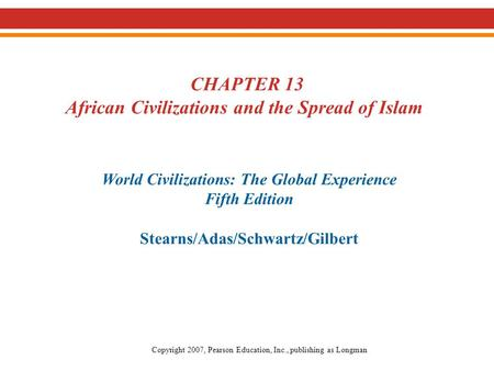 CHAPTER 13 African Civilizations and the Spread of Islam World Civilizations: The Global Experience Fifth Edition Stearns/Adas/Schwartz/Gilbert Copyright.