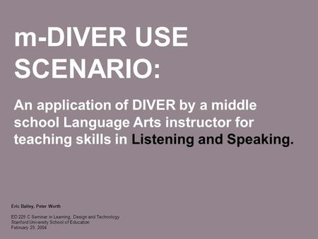 M-DIVER USE SCENARIO: An application of DIVER by a middle school Language Arts instructor for teaching skills in Listening and Speaking. Eric Bailey, Peter.