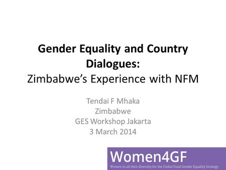 Gender Equality and Country Dialogues: Zimbabwe's Experience with NFM Tendai F Mhaka Zimbabwe GES Workshop Jakarta 3 March 2014.