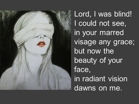 Lord, I was blind! I could not see, in your marred visage any grace; but now the beauty of your face, in radiant vision dawns on me.