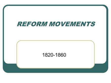 REFORM MOVEMENTS 1820-1860. SOCIAL REFORM ORGANIZED ATTEMPT TO IMPROVE WHAT IS UNJUST OR IMPERFECT.