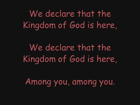We declare that the Kingdom of God is here, We declare that the Kingdom of God is here, Among you, among you. We declare that the Kingdom of God is here,