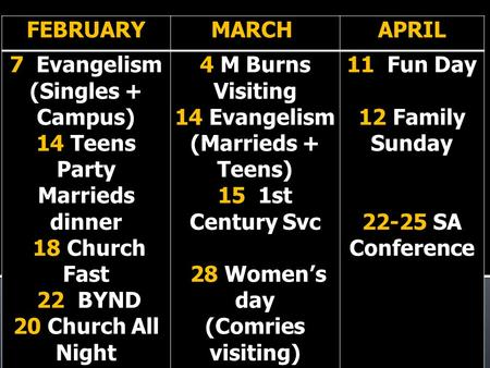 FEBRUARYMARCH APRIL 7 Evangelism (Singles + Campus) 14 Teens Party Marrieds dinner 18 Church Fast 22 BYND 20 Church All Night 4 M Burns Visiting 14 Evangelism.