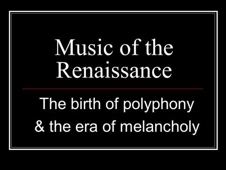 Music of the Renaissance The birth of polyphony & the era of melancholy.