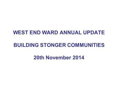 WEST END WARD ANNUAL UPDATE BUILDING STONGER COMMUNITIES 20th November 2014.