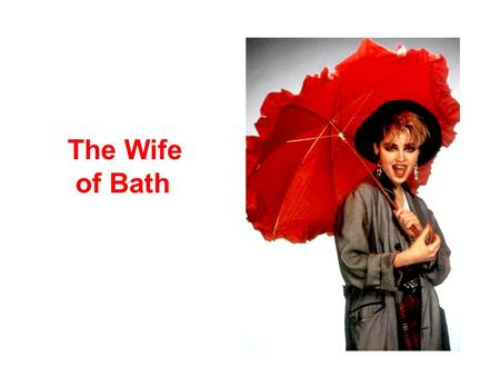 The Wife of Bath. Characteristics Hometown-Bath, a seaport Physical Features –Slightly deaf –Physically imposing—other women never got in her way in church.