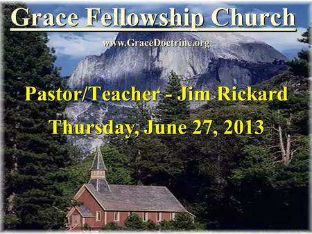 Grace Fellowship Church Pastor/Teacher - Jim Rickard www.GraceDoctrine.org Thursday, June 27, 2013.