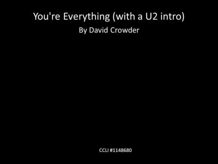 You're Everything (with a U2 intro) By David Crowder CCLI #1148680.