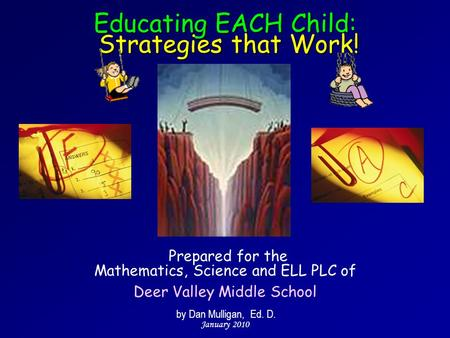 Prepared for the Mathematics, Science and ELL PLC of Deer Valley Middle School by Dan Mulligan, Ed. D. January 2010 Educating EACH Child: Strategies that.