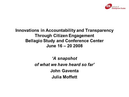 Innovations in Accountability and Transparency Through Citizen Engagement Bellagio Study and Conference Center June 16 – 20 2008 'A snapshot of what we.