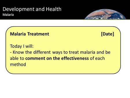 Development and Health Malaria Malaria Treatment [Date] Today I will: - Know the different ways to treat malaria and be able to comment on the effectiveness.