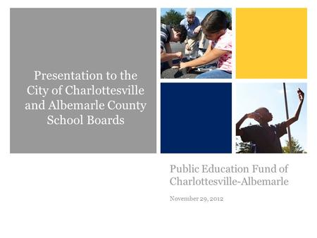 + Public Education Fund of Charlottesville-Albemarle November 29, 2012 Presentation to the City of Charlottesville and Albemarle County School Boards.