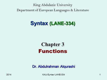 King Abdulaziz University Department of European Languages & Literature Syntax (LANE-334) Chapter 3 Functions Dr. Abdulrahman Alqurashi Dr. Abdulrahman.