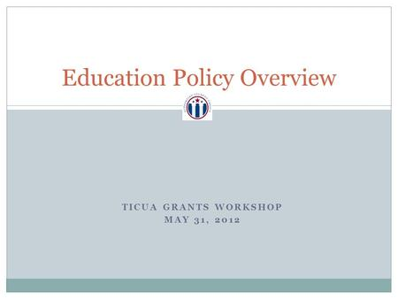 Education Policy Overview TICUA GRANTS WORKSHOP MAY 31, 2012.