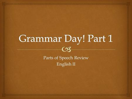 "Parts of Speech Review English II.   Welcome to the first day of our ""GRID""! GRID stands for:  Grammar Day –short lessons on important points of grammar."