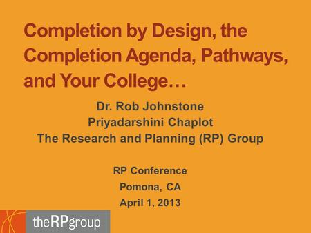 Dr. Rob Johnstone Priyadarshini Chaplot The Research and Planning (RP) Group RP Conference Pomona, CA April 1, 2013 Completion by Design, the Completion.
