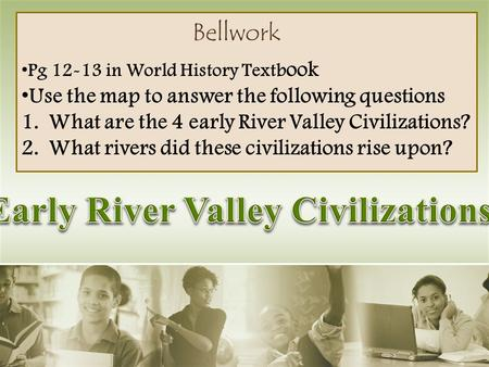 Bellwork Pg 12-13 in World History Textb ook Use the map to answer the following questions 1.What are the 4 early River Valley Civilizations? 2.What rivers.