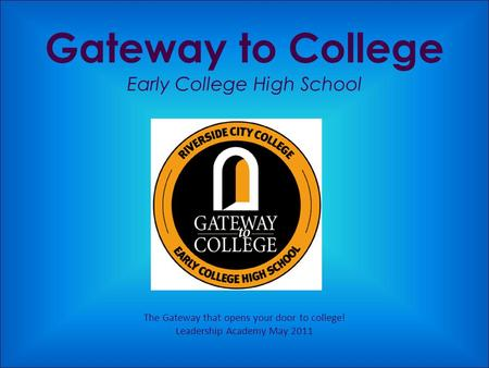 Gateway to College Early College High School The Gateway that opens your door to college! Leadership Academy May 2011.