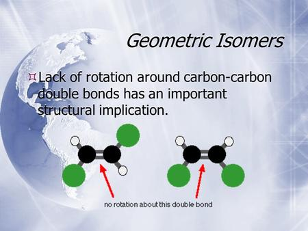 Geometric Isomers  Lack of rotation around carbon-carbon double bonds has an important structural implication.