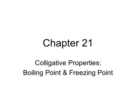 Chapter 21 Colligative Properties: Boiling Point & Freezing Point.