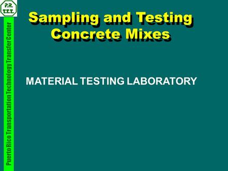 Puerto Rico Transportation Technology Transfer Center Sampling and Testing Concrete Mixes MATERIAL TESTING LABORATORY.