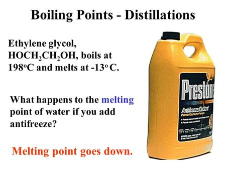 Ethylene glycol, HOCH 2 CH 2 OH, boils at 198 o C and melts at -13 o C. What happens to the melting point of water if you add antifreeze? Melting point.
