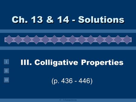 II III I C. Johannesson III. Colligative Properties (p. 436 - 446) Ch. 13 & 14 - Solutions.