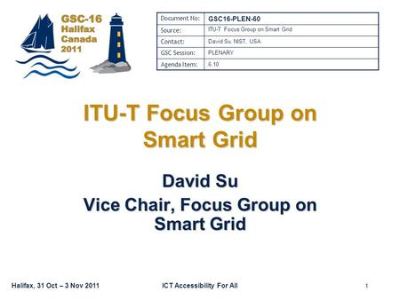 Halifax, 31 Oct – 3 Nov 2011ICT Accessibility For All ITU-T Focus Group on Smart Grid David Su Vice Chair, Focus Group on Smart Grid Document No: GSC16-PLEN-60.
