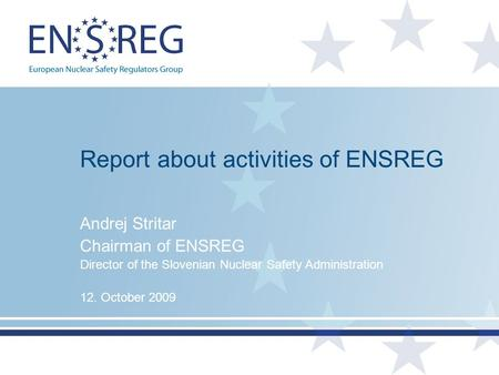 Report about activities of ENSREG Andrej Stritar Chairman of ENSREG Director of the Slovenian Nuclear Safety Administration 12. October 2009.