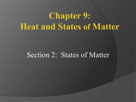 Section 2: States of Matter Chapter 9: Heat and States of Matter.