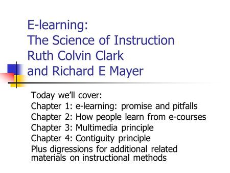 E-learning: The Science of Instruction Ruth Colvin Clark and Richard E Mayer Today we'll cover: Chapter 1: e-learning: promise and pitfalls Chapter 2: