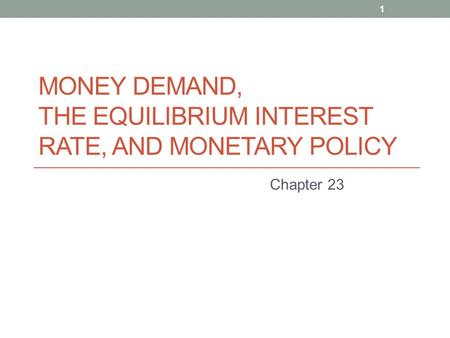 MONEY DEMAND, THE EQUILIBRIUM INTEREST RATE, AND MONETARY POLICY Chapter 23 1.