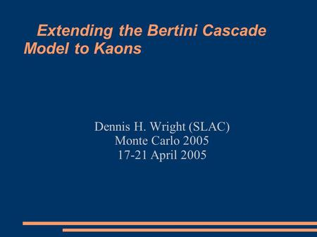 Extending the Bertini Cascade Model to Kaons Dennis H. Wright (SLAC) Monte Carlo 2005 17-21 April 2005.