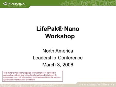 LifePak® Nano Workshop North America Leadership Conference March 3, 2006 This material has been prepared by Pharmanex to be used in conjunction with general.