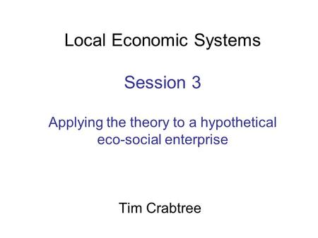 Local Economic Systems Session 3 Applying the theory to a hypothetical eco-social enterprise Tim Crabtree.
