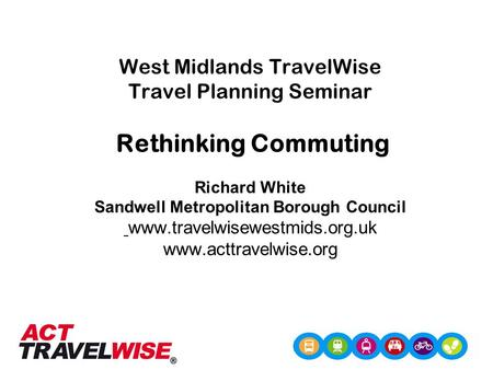West Midlands TravelWise Travel Planning Seminar Rethinking Commuting Richard White Sandwell Metropolitan Borough Council www.travelwisewestmids.org.uk.