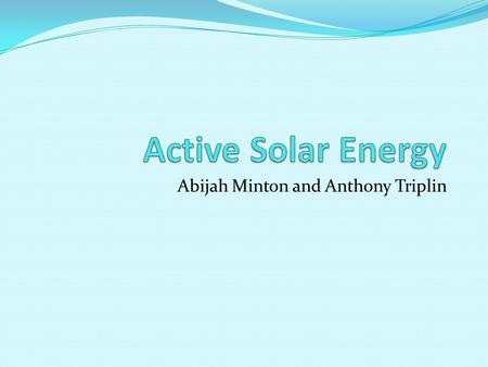 Abijah Minton and Anthony Triplin. How solar energy works Active Solar Energy provides hot water by the heat from sunlight to create energy. Solar collectors.