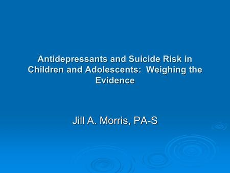 Antidepressants and Suicide Risk in Children and Adolescents: Weighing the Evidence Jill A. Morris, PA-S.