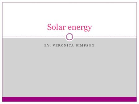 BY, VERONICA SIMPSON Solar energy. I will use solar energy. The energy I'm going to use for the school is solar power. Solar energy is used to generate.