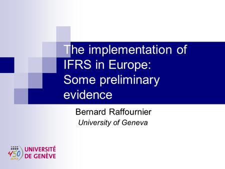 The implementation of IFRS in Europe: Some preliminary evidence Bernard Raffournier University of Geneva.
