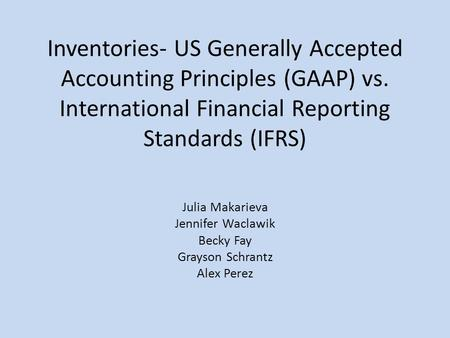 Inventories- US Generally Accepted Accounting Principles (GAAP) vs. International Financial Reporting Standards (IFRS) Julia Makarieva Jennifer Waclawik.