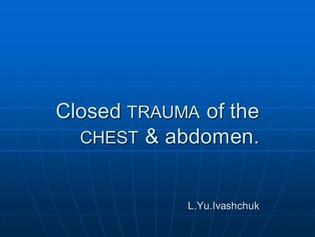 Closed TRAUMA of the CHEST & abdomen. L.Yu.Ivashchuk.